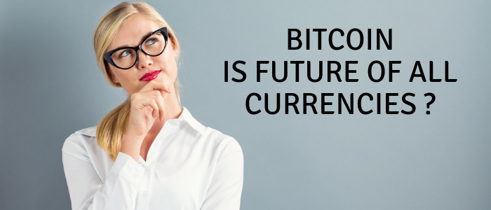 Bitcoin - is future of all currencies - cyptocurrency