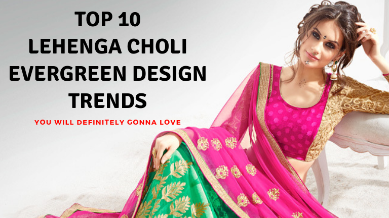 Top 10 Lehenga Choli Evergreen Design Trends - You will definitely gonna love them