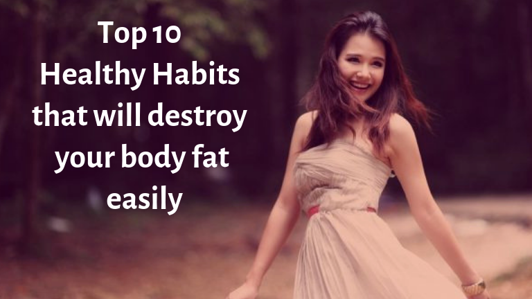 Top 10 healthy habits that will destroy your body fat easily