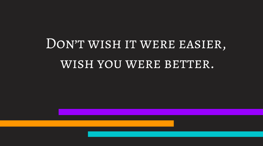 Don't wish it were easier, wish you were better.