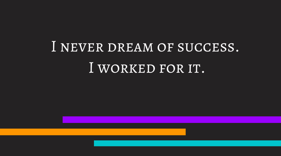 I never dream of success. I worked for it.