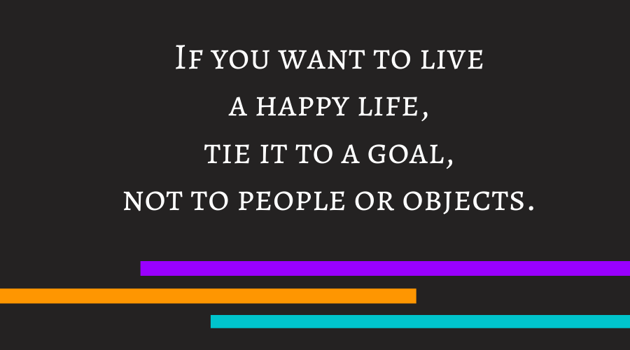 If you want to live a happy life, tie it to a goal, not to people or objects.