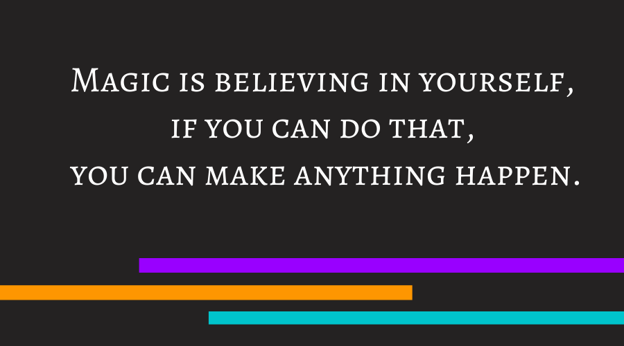 Magic is believing in yourself, if you can do that, you can make anything happen.