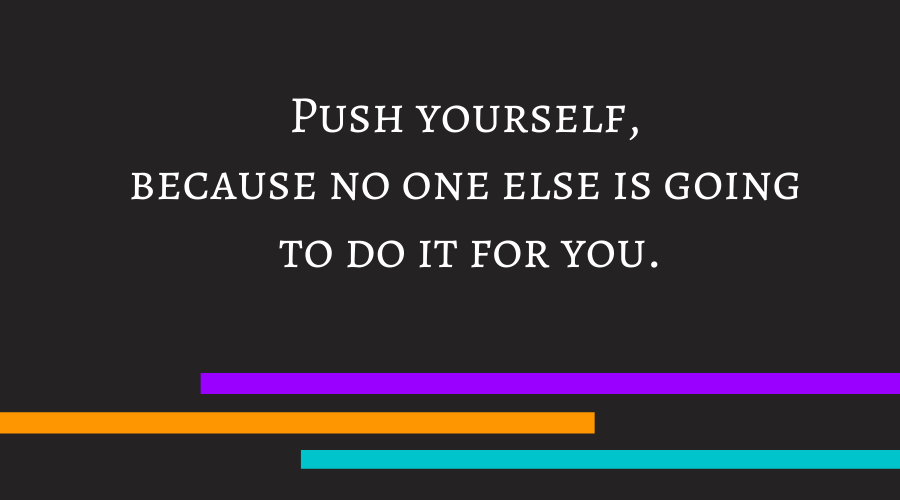 Push yourself, because no one else is going to do it for you.