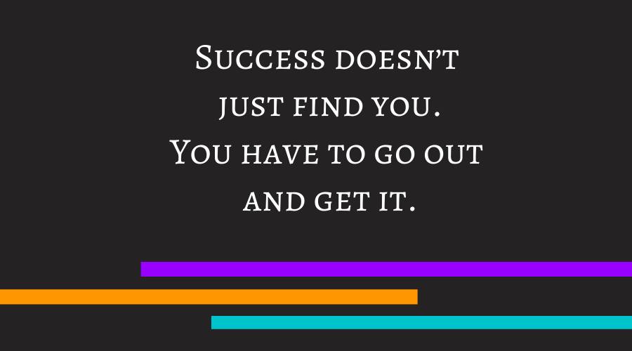 Success doesn't just find you. You have to go out and get it.