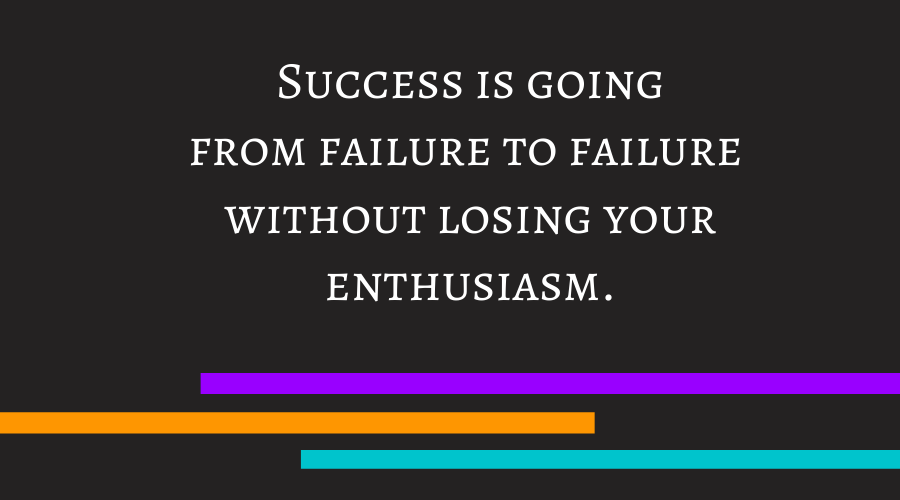 Success is going from failure to failure without losing your enthusiasm.