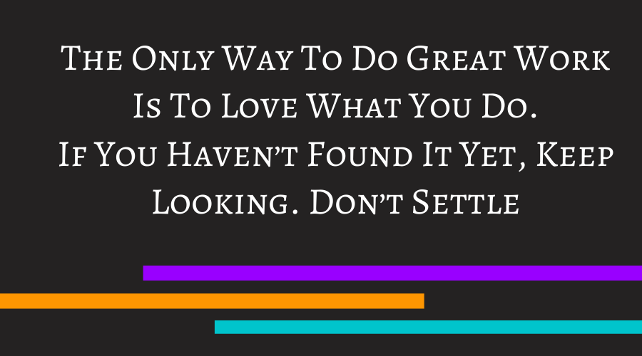 The Only Way To Do Great Work Is To Love What You Do. If You Haven't Found It Yet, Keep Looking. Don't Settle