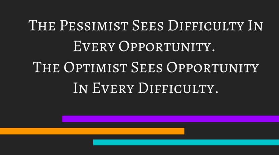 The Pessimist Sees Difficulty In Every Opportunity. The Optimist Sees Opportunity In Every Difficulty
