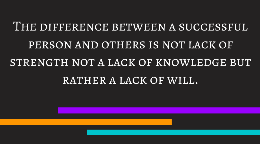 The difference between a successful person and others is not lack of strength not a lack of knowledge but rather a lack of will.