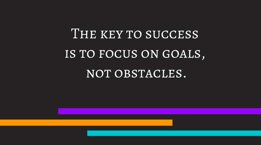 The key to success is to focus on goals, not obstacles.