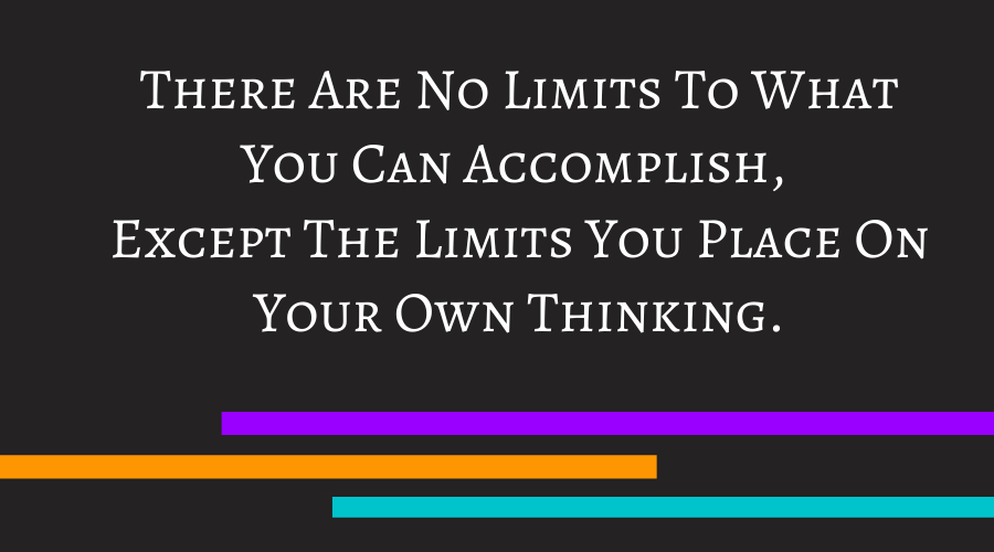 There Are No Limits To What You Can Accomplish, Except The Limits You Place On Your Own Thinking.