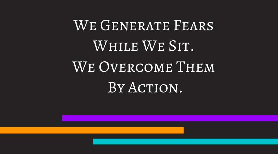 We Generate Fears While We Sit. We Overcome Them By Action.