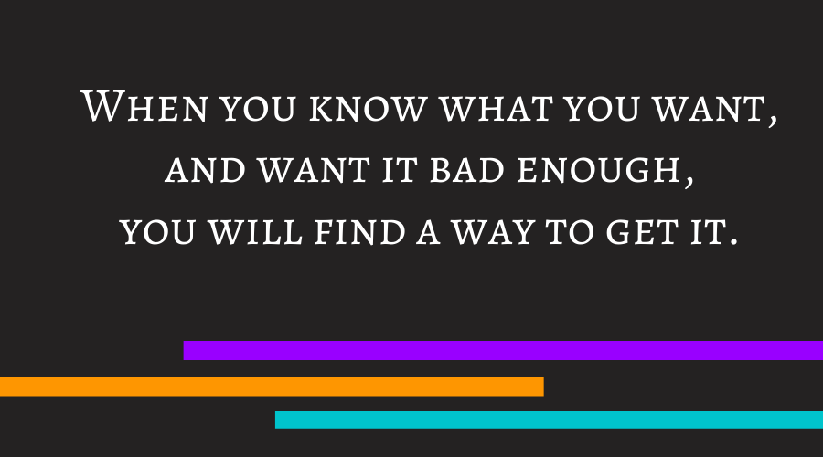 When you know what you want, and want it bad enough, you will find a way to get it.