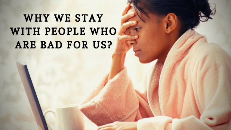 Why We Stay With People Who Are Bad For Us