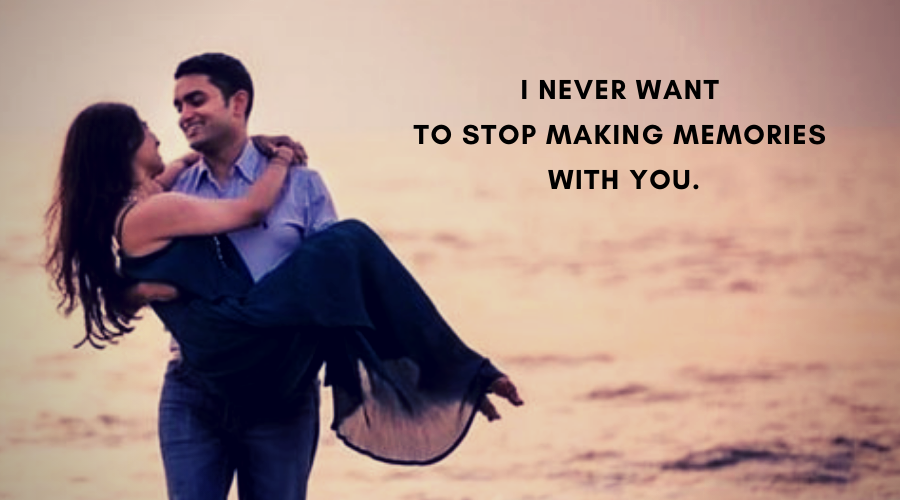 Cute Love Quotes For Her-I never want to stop making memories with you