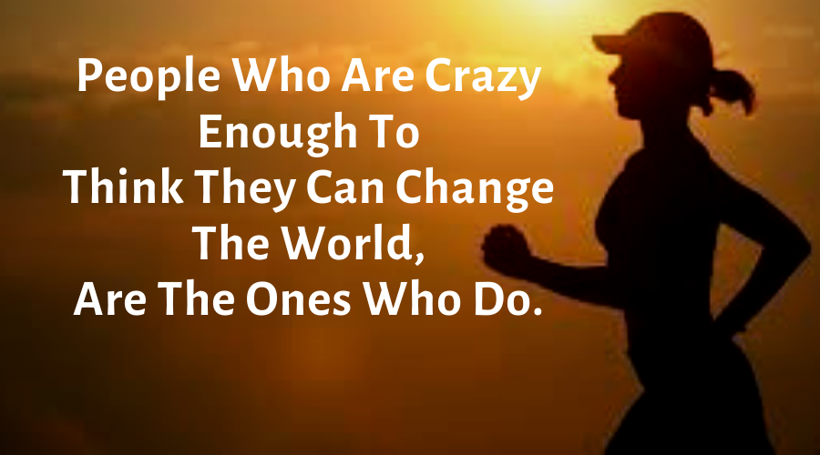 Motivational Quotes-People Who Are Crazy Enough To Think They Can Change The World