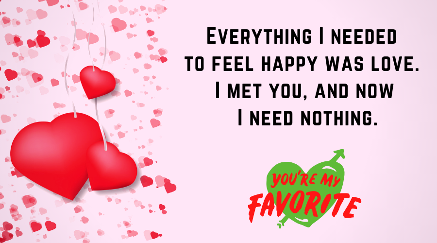 Cute Love Quotes for Him From the Heart-Everything I needed to feel happy was love. I met you, and now I need nothing