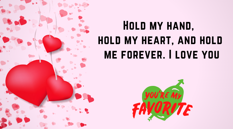 Cute Love Quotes for Him From the Heart-Hold my hand, hold my heart, and hold me forever. I love you