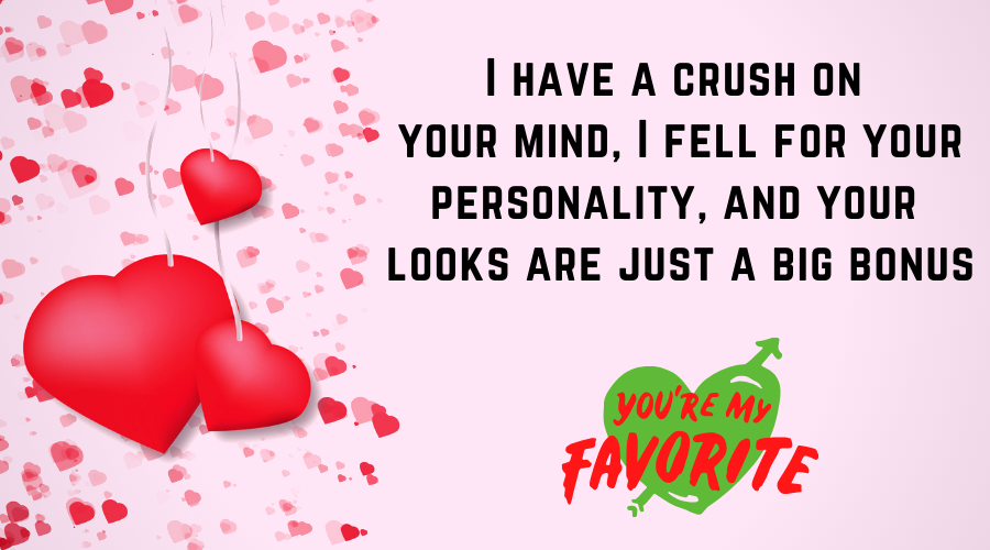 Cute Love Quotes for Him From the Heart-I have a crush on your mind, I fell for your personality, and your looks are just a big bonus