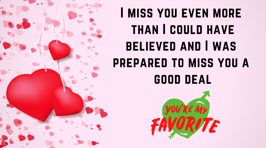 Cute Love Quotes for Him From the Heart-I miss you even more than I could have believed; and I was prepared to miss you a good deal
