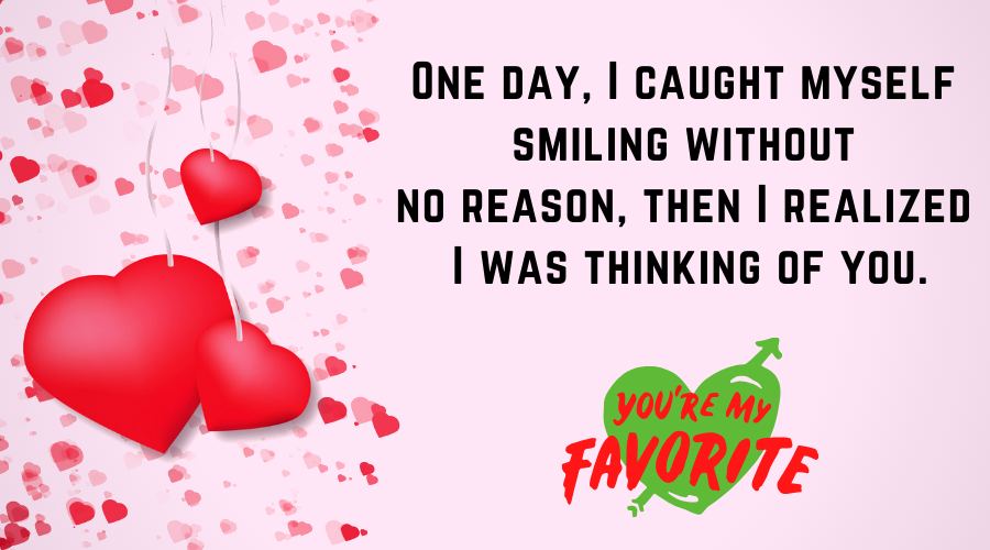 Cute Love Quotes for Him From the Heart-One day, I caught myself smiling without no reason, then I realized I was thinking of you