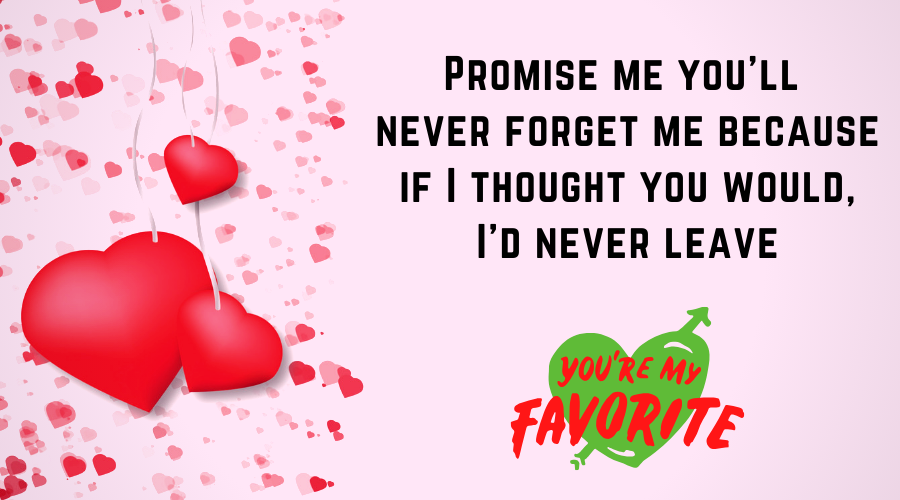 Cute Love Quotes for Him From the Heart-Promise me you'll never forget me because if I thought you would, I'd never leave