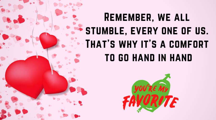 Cute Love Quotes for Him From the Heart-Remember, we all stumble, every one of us. That's why it's a comfort to go hand in hand