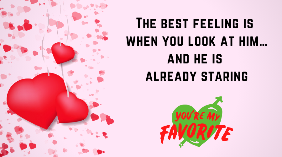 Cute Love Quotes for Him From the Heart-The best feeling is when you look at him…and he is already staring