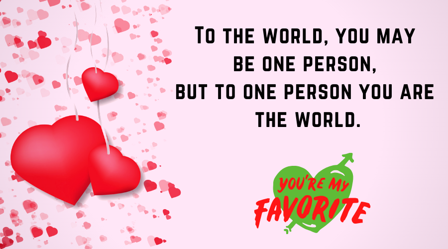 Cute Love Quotes for Him From the Heart-To the world, you may be one person, but to one person you are the world.