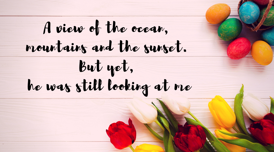 Love Quotes for Him and Her-A view of the ocean, mountains and the sunset. But yet, he was still looking at me