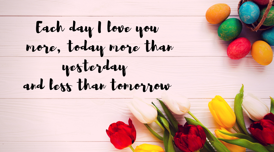 Love Quotes for Him and Her-Each day I love you more, today more than yesterday and less than tomorrow