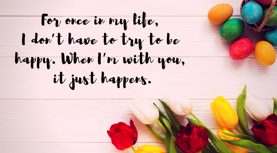 Love Quotes for Him and Her-For once in my life, I don't have to try to be happy.