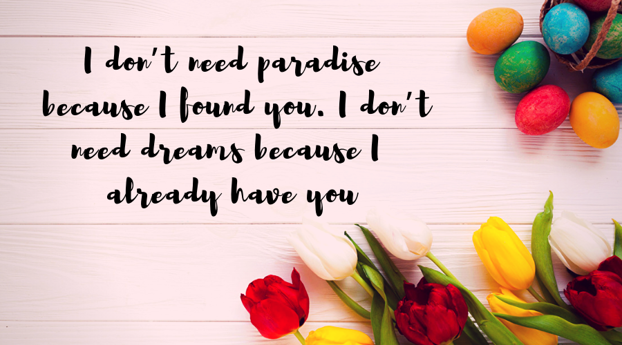 Love Quotes for Him and Her-I don't need paradise because I found you. I don't need dreams because I already have you