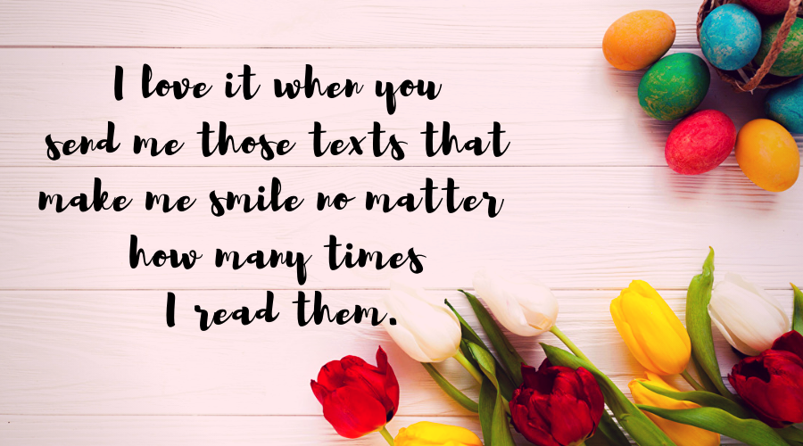 Love Quotes for Him and Her-I love it when you send me those texts that make me smile