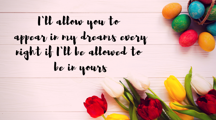 Love Quotes for Him and Her-I`ll allow you to appear in my dreams every night if I`ll be allowed to be in yours