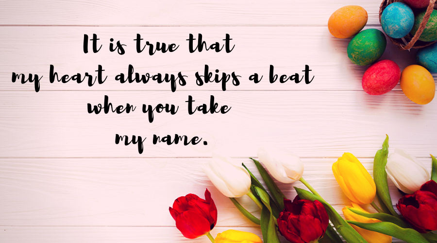 Love Quotes for Him and Her-It is true that my heart always skips a beat when you take my name