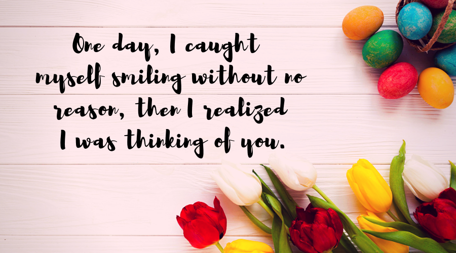 Love Quotes for Him and Her-One day, I caught myself smiling without no reason, then I realized I was thinking of you