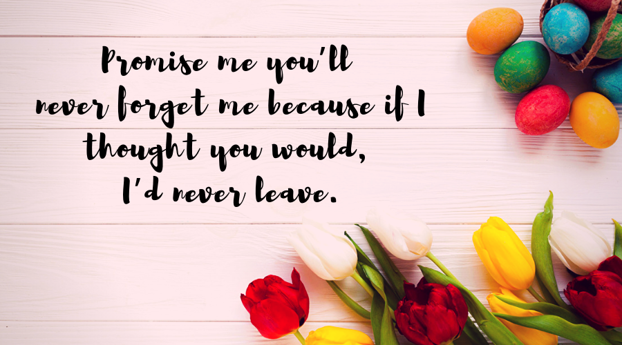 Love Quotes for Him and Her-Promise me you'll never forget me because if I thought you would, I'd never leave