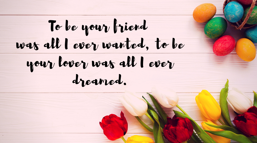 Love Quotes for Him and Her-To be your friend was all I ever wanted; to be your lover was all I ever dreamed