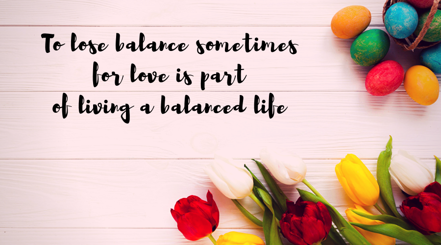 Love Quotes for Him and Her-To lose balance sometimes for love is part of living a balanced life