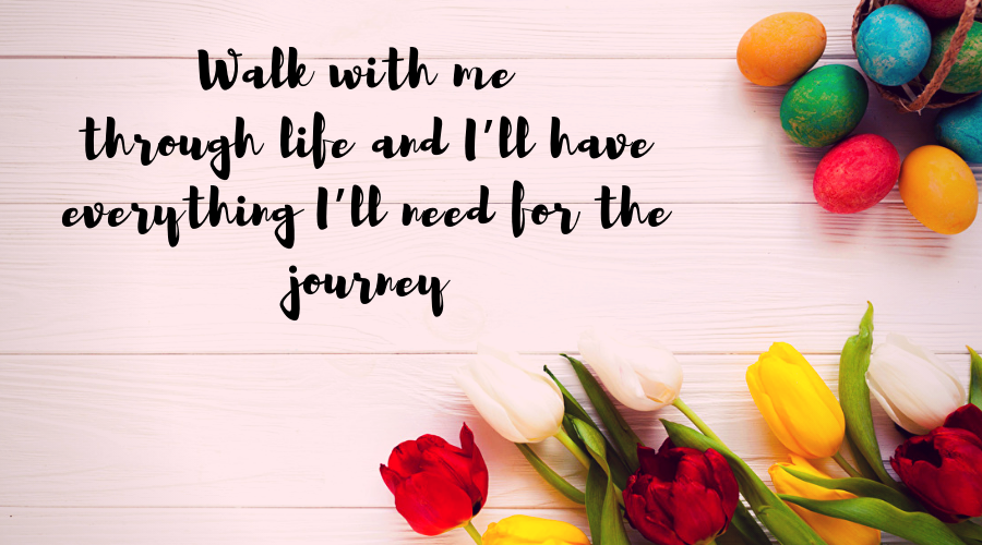 Love Quotes for Him and Her-Walk with me through life and I'll have everything I'll need for the journey
