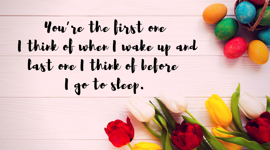 Love Quotes for Him and Her-You're the first one I think of when I wake up and last one I think of before I go to sleep